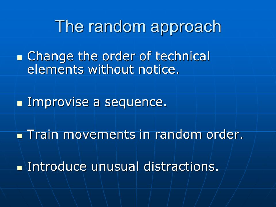 The random approach Change the order of technical elements without notice. Change the order of technical elements without notice. Improvise a sequence