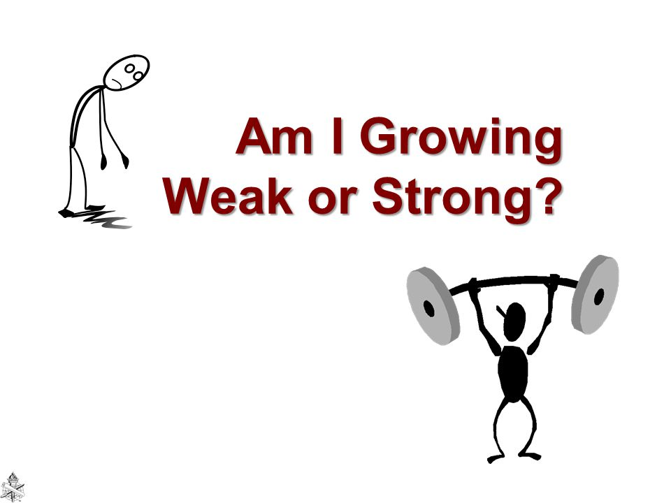Am I Growing Weak or Strong?