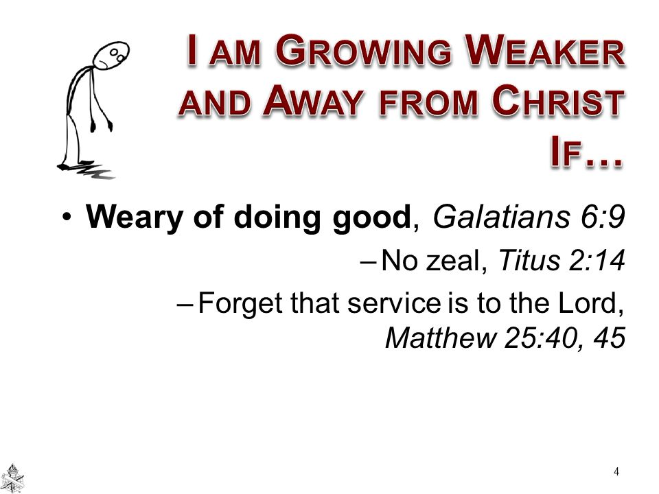 Weary of doing good, Galatians 6:9 –No zeal, Titus 2:14 –Forget that service is to the Lord, Matthew 25:40, 45 4
