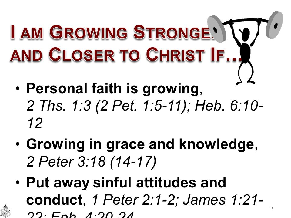 Personal faith is growing, 2 Ths. 1:3 (2 Pet. 1:5-11); Heb. 6:10- 12 Growing in grace and knowledge, 2 Peter 3:18 (14-17) Put away sinful attitudes an