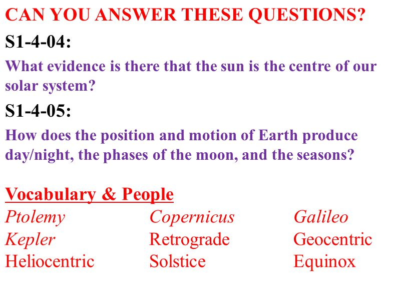 CAN YOU ANSWER THESE QUESTIONS? S1-4-04: What evidence is there that the sun is the centre of our solar system? S1-4-05: How does the position and mot
