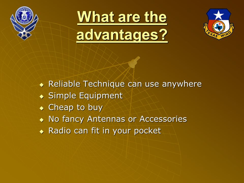 What are the advantages?  Reliable Technique can use anywhere  Simple Equipment  Cheap to buy  No fancy Antennas or Accessories  Radio can fit in