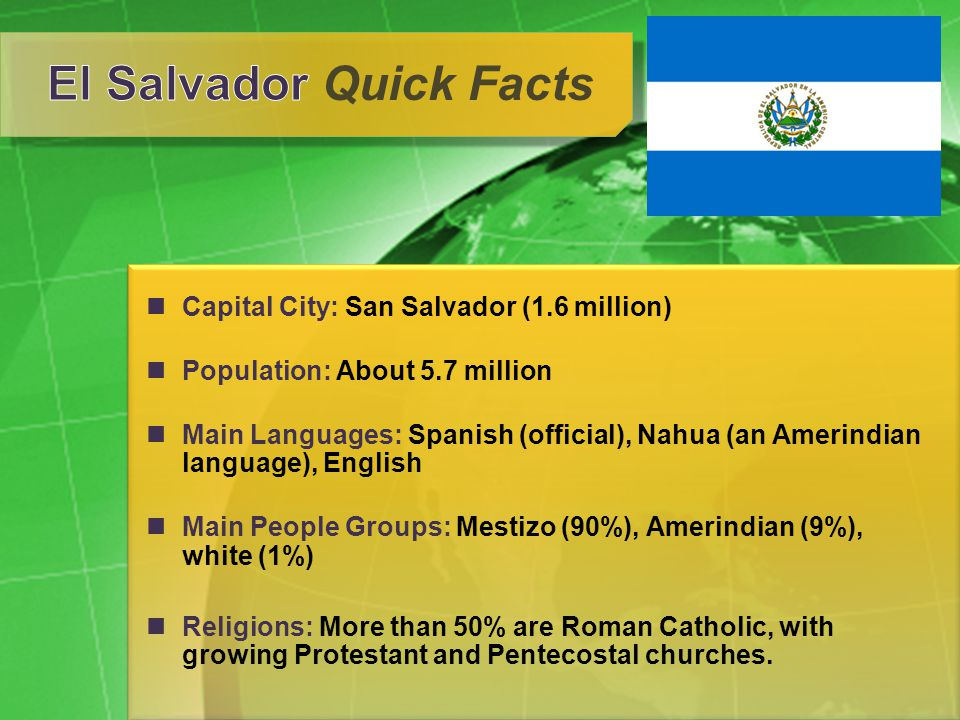 Capital City: San Salvador (1.6 million) Population: About 5.7 million Main Languages: Spanish (official), Nahua (an Amerindian language), English Main People Groups: Mestizo (90%), Amerindian (9%), white (1%) Religions: More than 50% are Roman Catholic, with growing Protestant and Pentecostal churches.