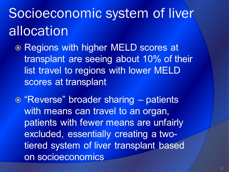 Socioeconomic system of liver allocation  Regions with higher MELD scores at transplant are seeing about 10% of their list travel to regions with lower MELD scores at transplant  Reverse broader sharing – patients with means can travel to an organ, patients with fewer means are unfairly excluded, essentially creating a two- tiered system of liver transplant based on socioeconomics 12