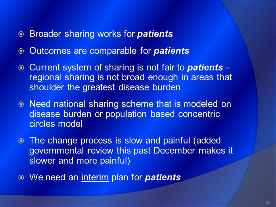  Broader sharing works for patients  Outcomes are comparable for patients  Current system of sharing is not fair to patients – regional sharing is not broad enough in areas that shoulder the greatest disease burden  Need national sharing scheme that is modeled on disease burden or population based concentric circles model  The change process is slow and painful (added governmental review this past December makes it slower and more painful)  We need an interim plan for patients 13