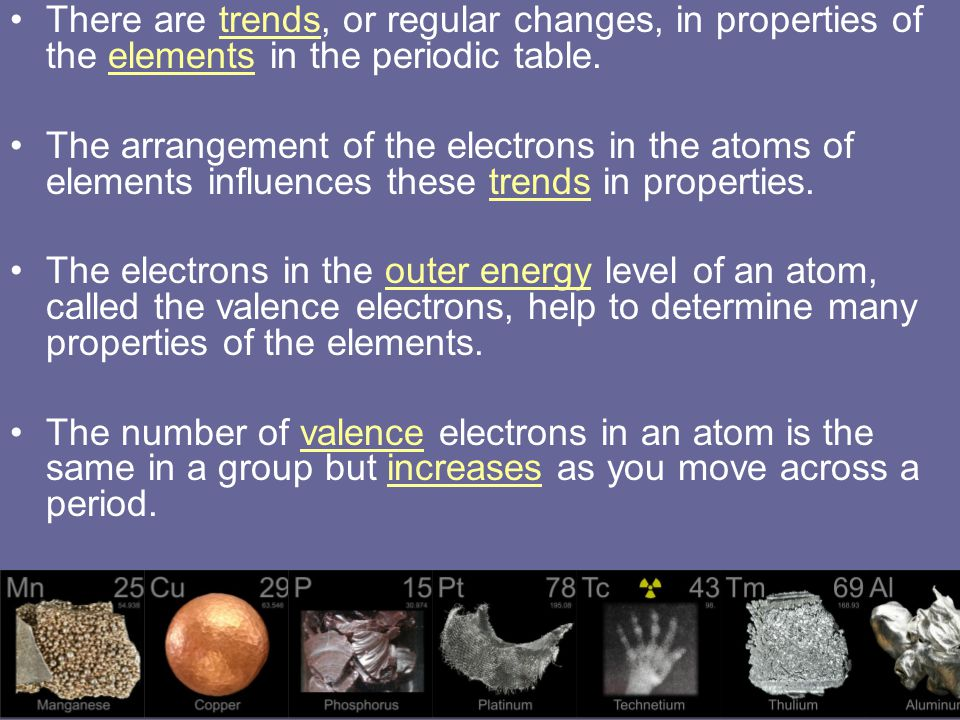 There are trends, or regular changes, in properties of the elements in the periodic table. The arrangement of the electrons in the atoms of elements i