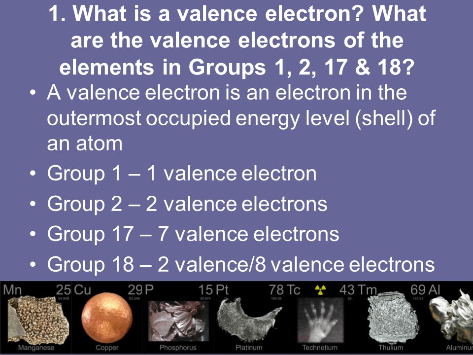 1. What is a valence electron? What are the valence electrons of the elements in Groups 1, 2, 17 & 18? A valence electron is an electron in the outerm