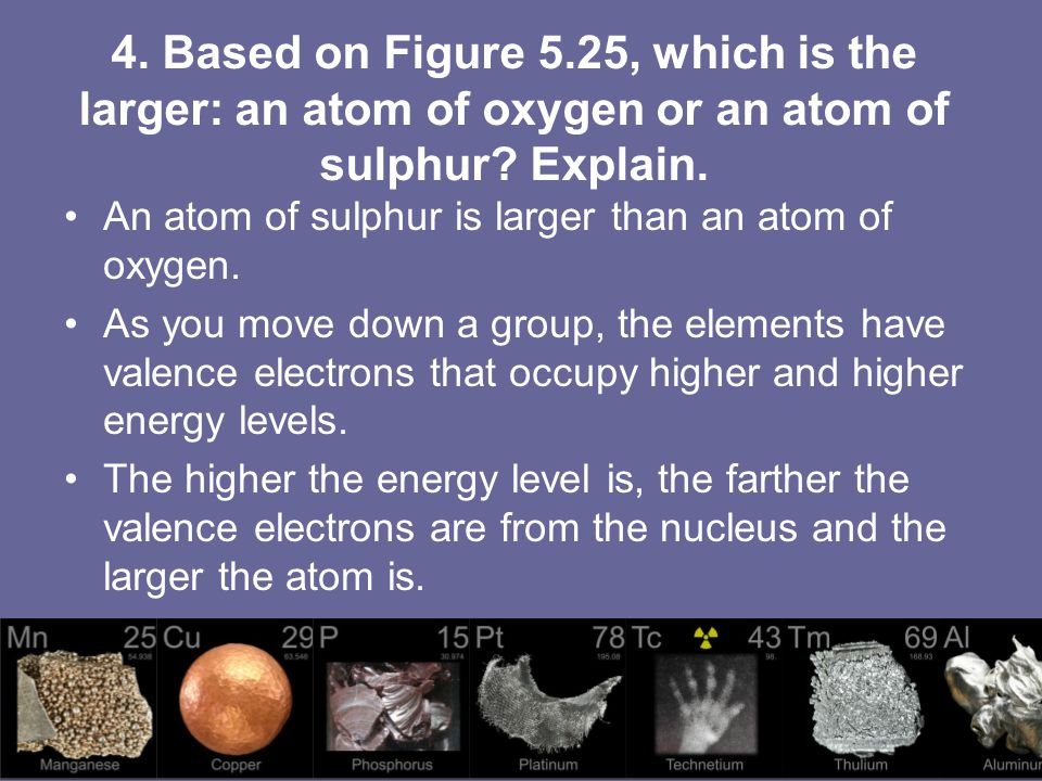 4. Based on Figure 5.25, which is the larger: an atom of oxygen or an atom of sulphur? Explain. An atom of sulphur is larger than an atom of oxygen. A