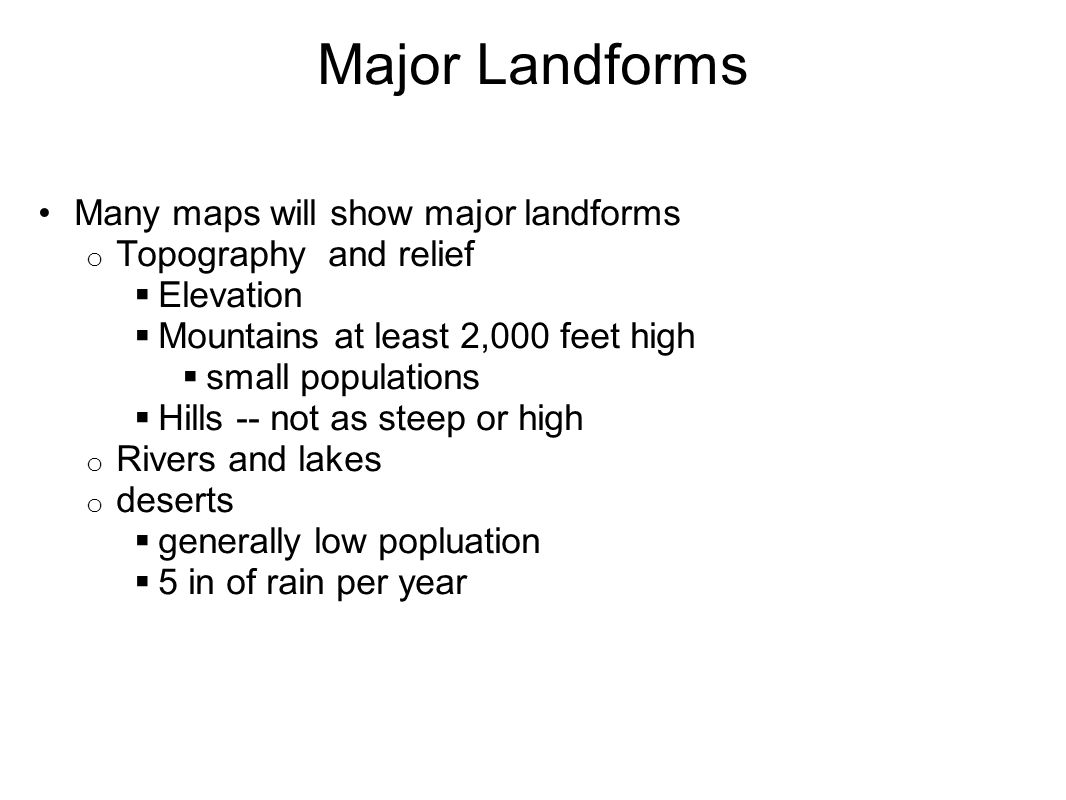Major Landforms Many maps will show major landforms o Topography and relief  Elevation  Mountains at least 2,000 feet high  small populations  Hills -- not as steep or high o Rivers and lakes o deserts  generally low popluation  5 in of rain per year