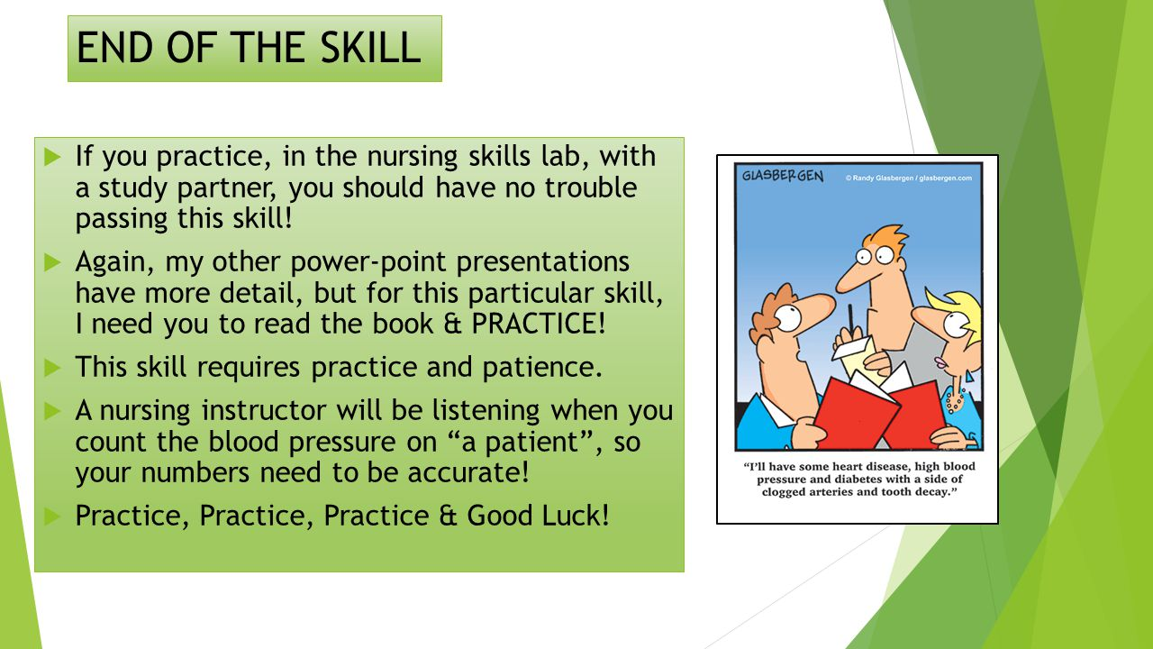 END OF THE SKILL  If you practice, in the nursing skills lab, with a study partner, you should have no trouble passing this skill.
