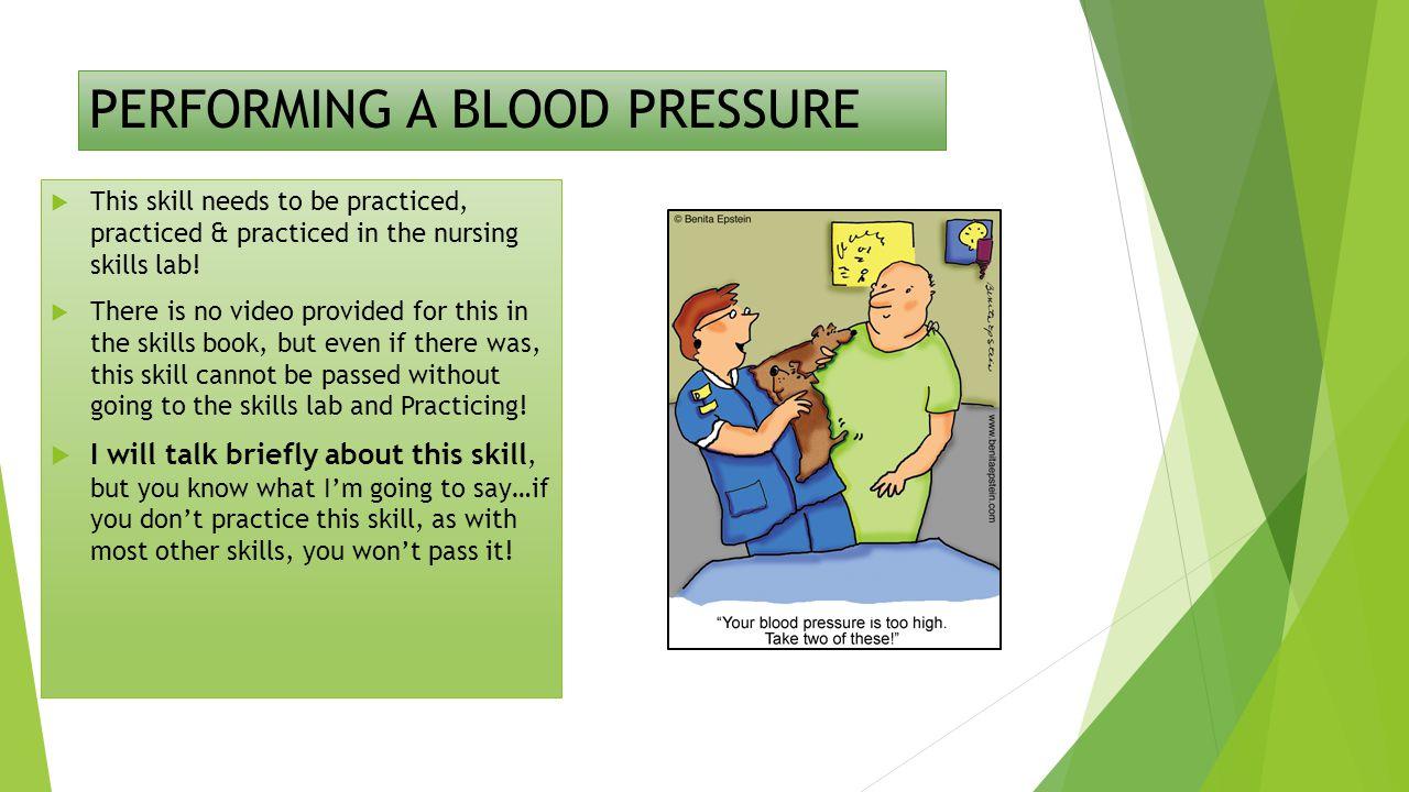 PERFORMING A BLOOD PRESSURE  This skill needs to be practiced, practiced & practiced in the nursing skills lab.