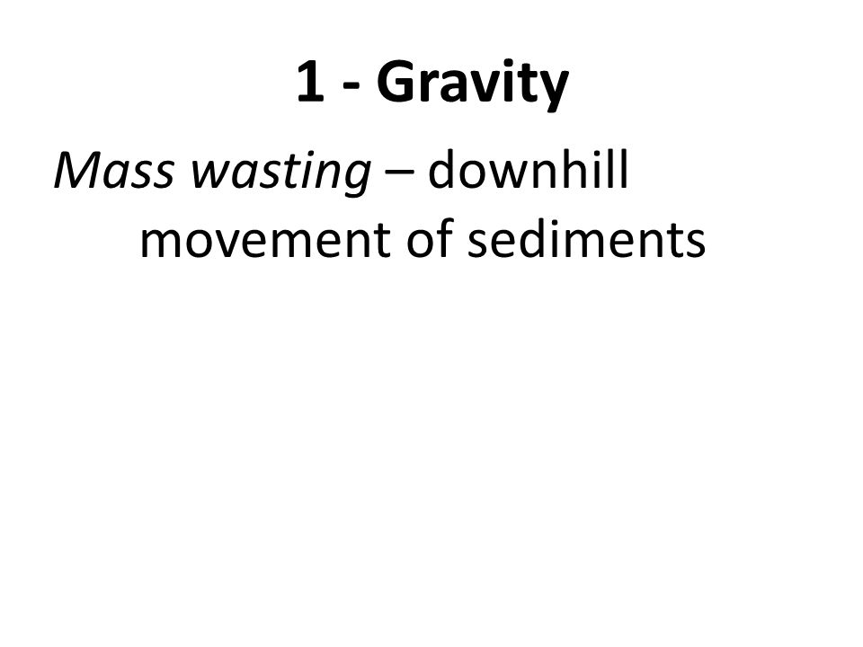 1 - Gravity Mass wasting – downhill movement of sediments Examples: 1- landslides 2- mudslides 3- avalanche