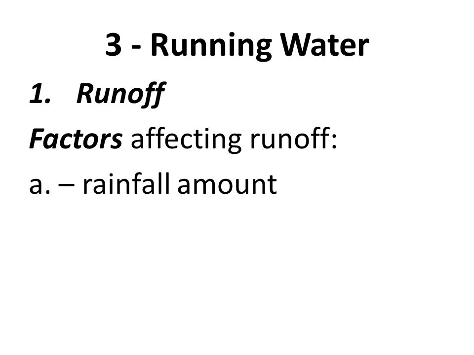 3 - Running Water 1.Runoff Factors affecting runoff: a. – rainfall amount