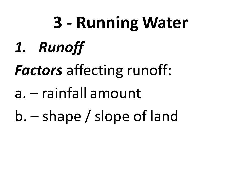 3 - Running Water 1.Runoff Factors affecting runoff: a. – rainfall amount b. – shape / slope of land