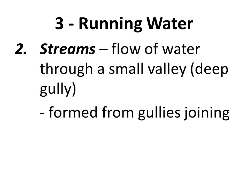 3 - Running Water 2.Streams – flow of water through a small valley (deep gully) - formed from gullies joining Streamload – particles carried by stream water
