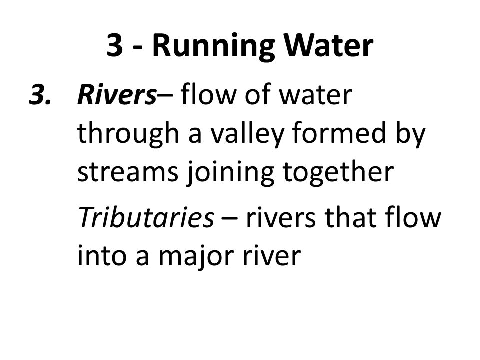 3 - Running Water 3.Rivers– flow of water through a valley formed by streams joining together Tributaries – rivers that flow into a major river Watershed – entire area drained by a single river