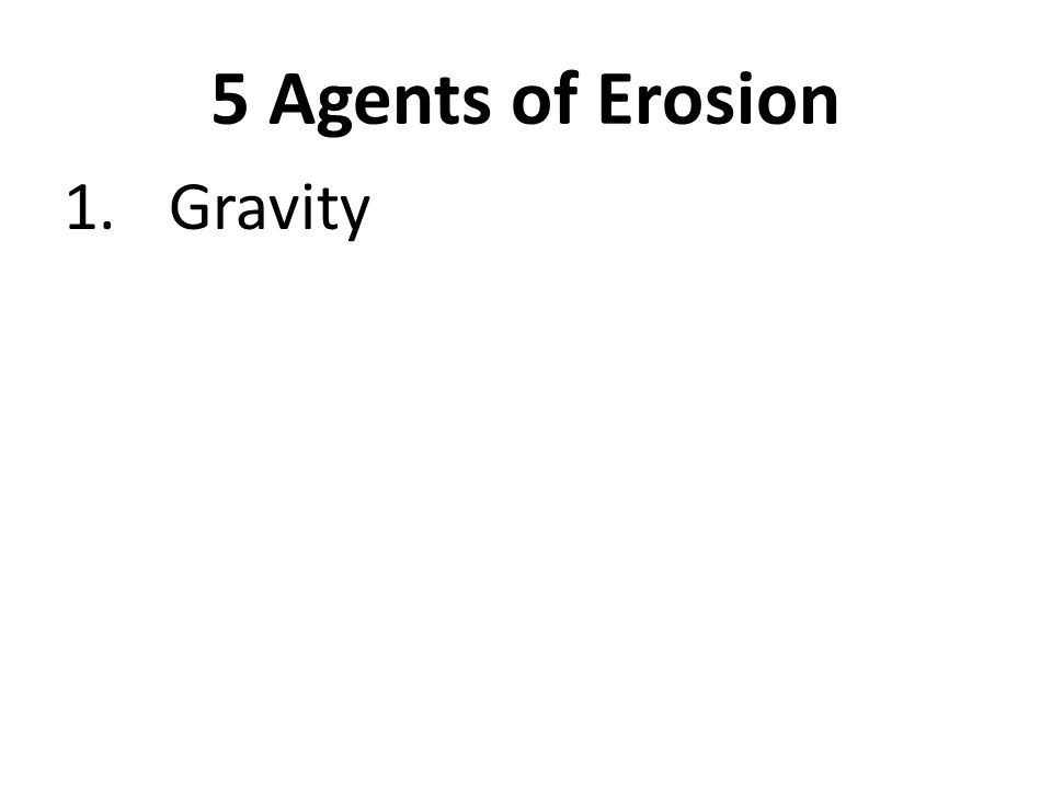 5 Agents of Erosion 1.Gravity 2.Wind