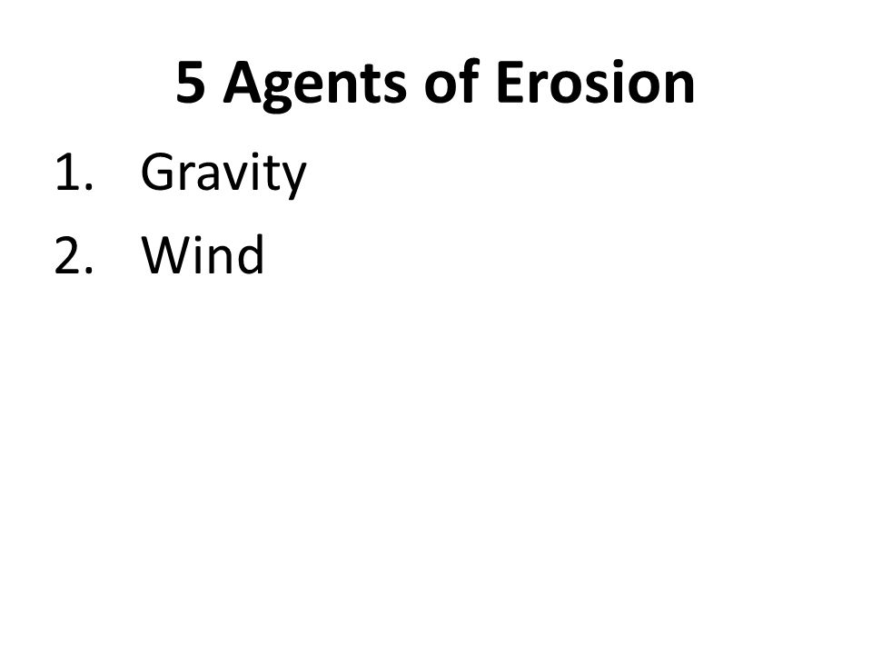 5 Agents of Erosion 1.Gravity 2.Wind 3.Water (running on surface)