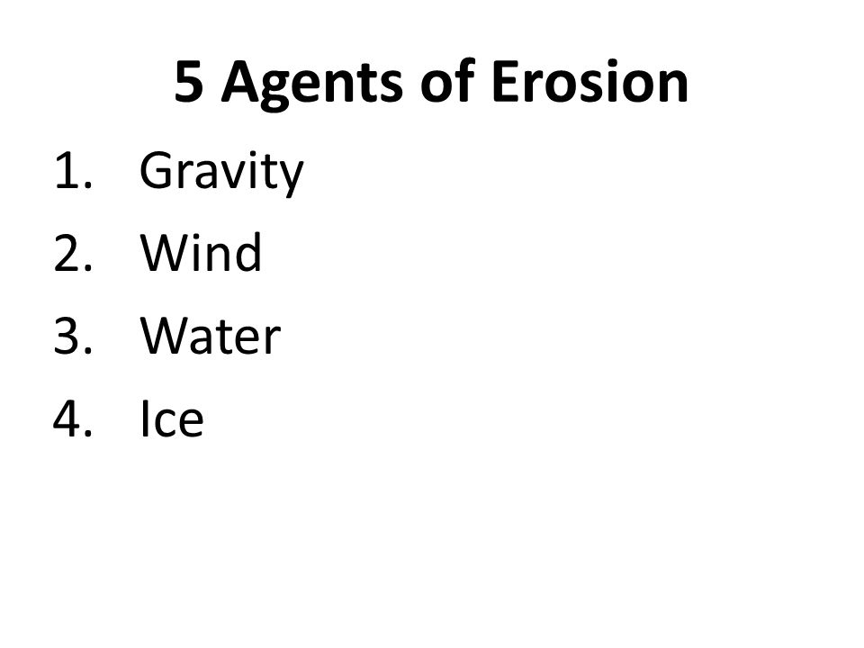 5 Agents of Erosion 1.Gravity 2.Wind 3.Water 4.Ice 5.Waves