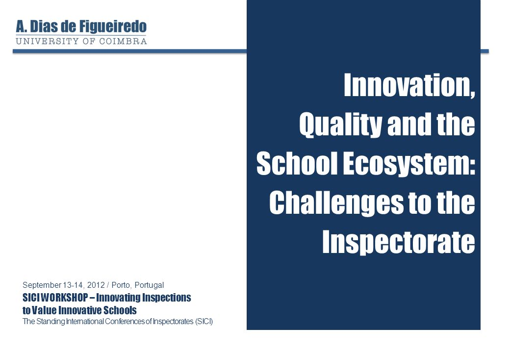 Innovation, Quality and the School Ecosystem: Challenges to the Inspectorate September 13-14, 2012 / Porto, Portugal SICI WORKSHOP – Innovating Inspections to Value Innovative Schools The Standing International Conferences of Inspectorates (SICI)