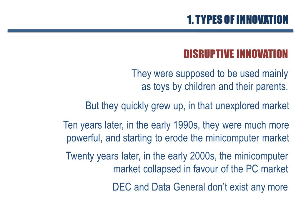 DISRUPTIVE INNOVATION But they quickly grew up, in that unexplored market Ten years later, in the early 1990s, they were much more powerful, and starting to erode the minicomputer market Twenty years later, in the early 2000s, the minicomputer market collapsed in favour of the PC market They were supposed to be used mainly as toys by children and their parents.