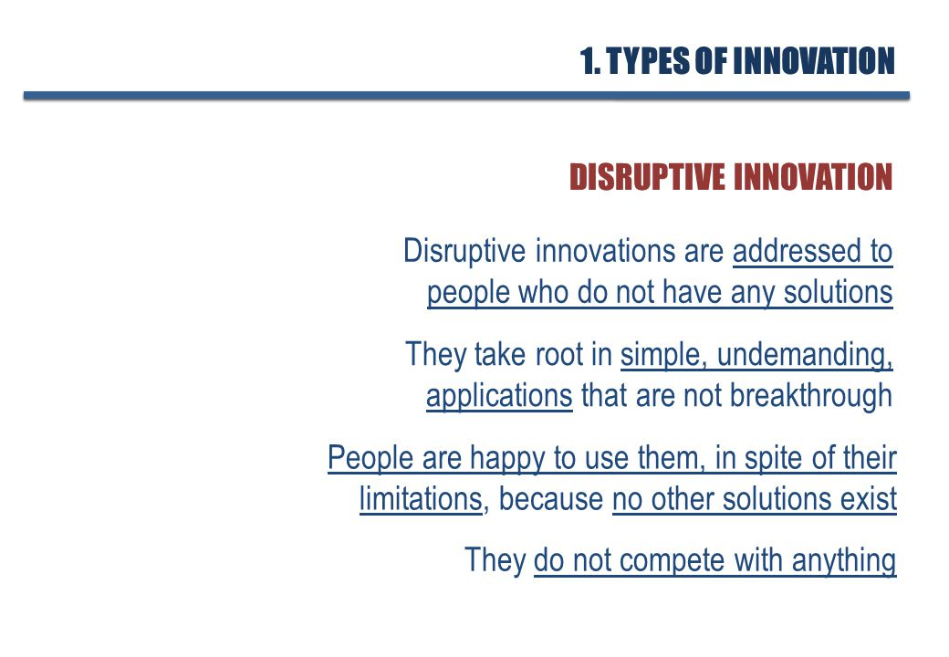 Disruptive innovations are addressed to people who do not have any solutions DISRUPTIVE INNOVATION They take root in simple, undemanding, applications that are not breakthrough People are happy to use them, in spite of their limitations, because no other solutions exist They do not compete with anything 1.