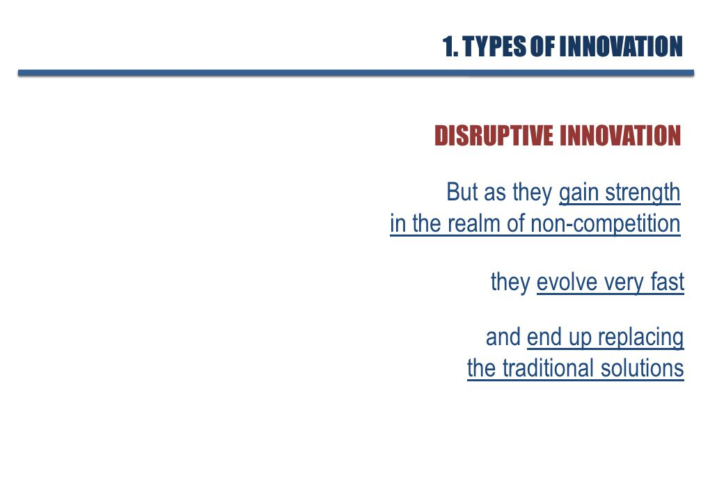 But as they gain strength in the realm of non-competition DISRUPTIVE INNOVATION they evolve very fast and end up replacing the traditional solutions 1.