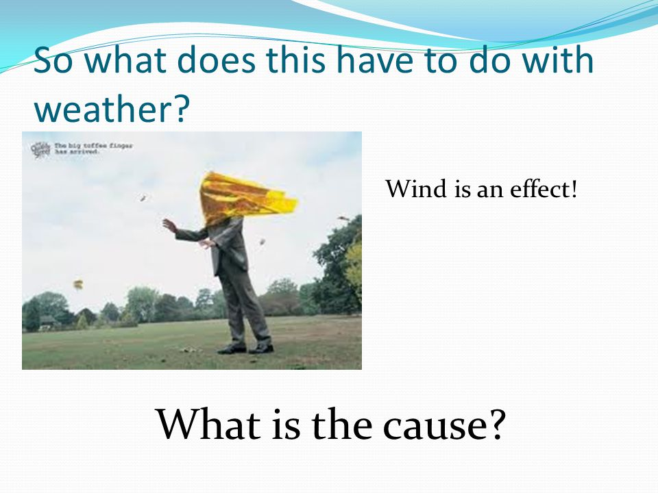 So what does this have to do with weather Wind is an effect! What is the cause