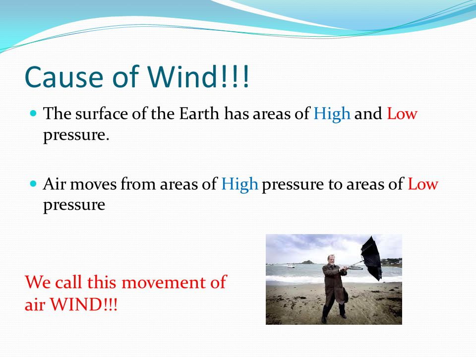 Cause of Wind!!. The surface of the Earth has areas of High and Low pressure.