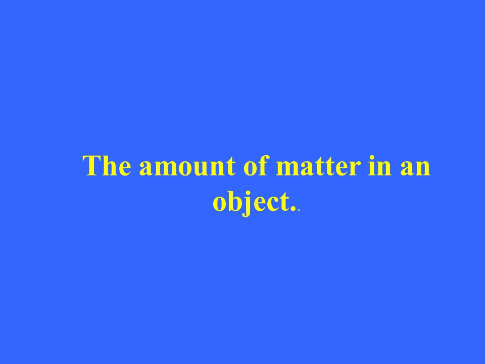 The amount of matter in an object..