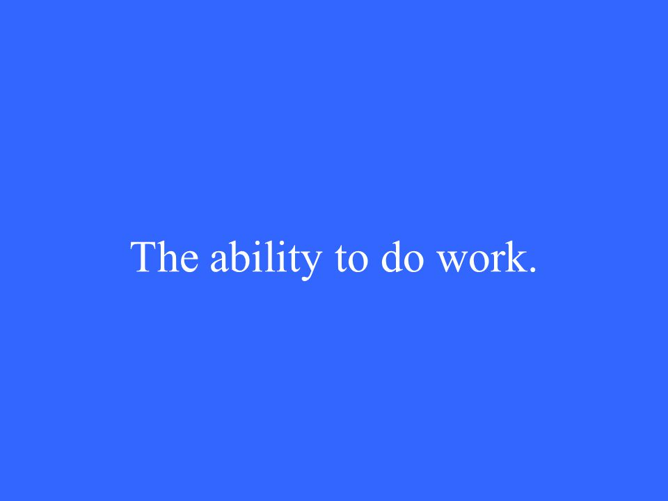The ability to do work.