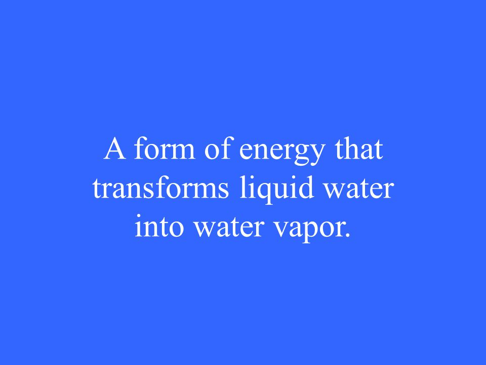 A form of energy that transforms liquid water into water vapor.