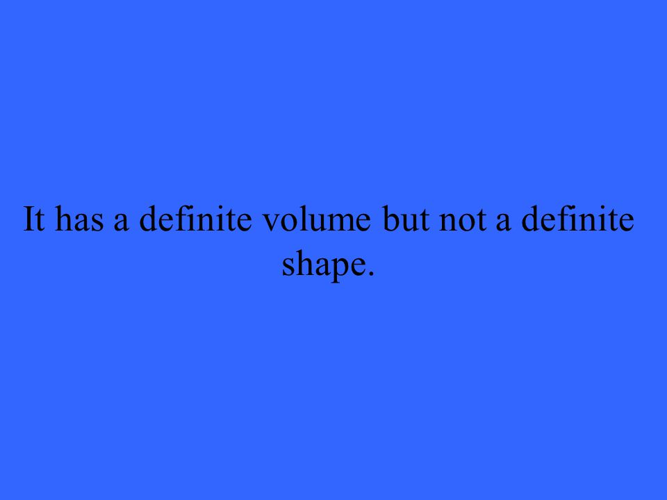 It has a definite volume but not a definite shape.