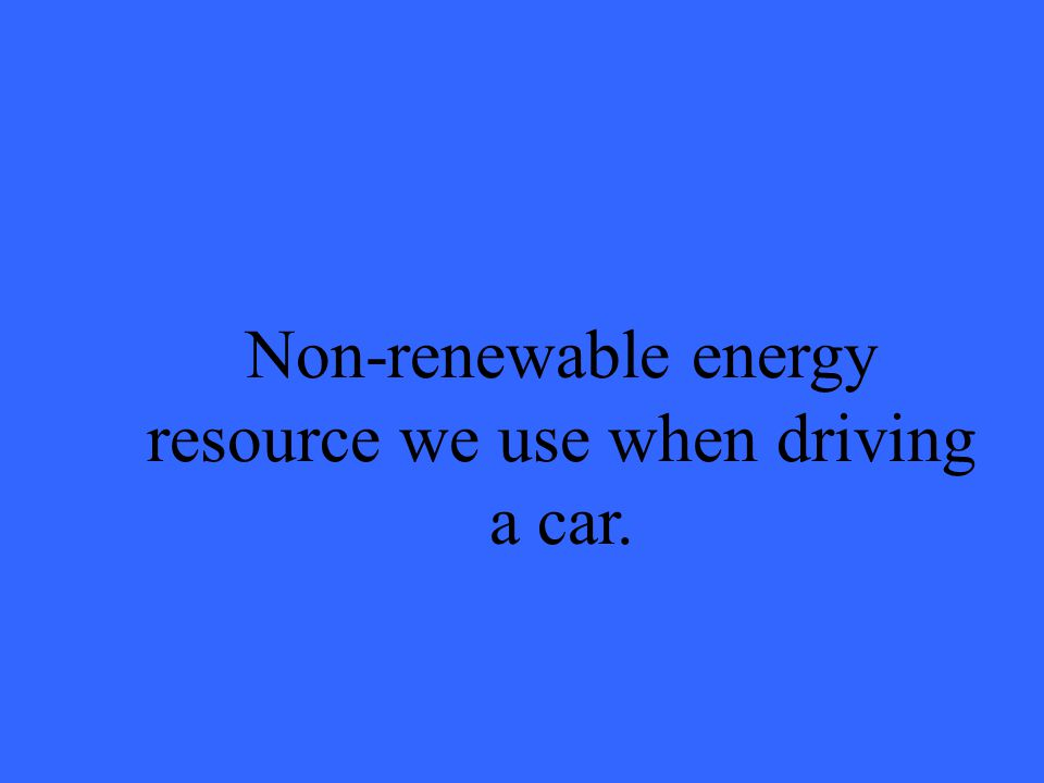 Non-renewable energy resource we use when driving a car.