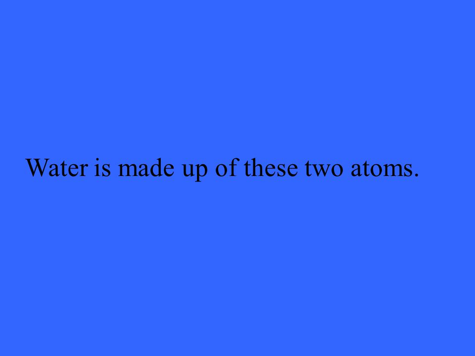 Water is made up of these two atoms.