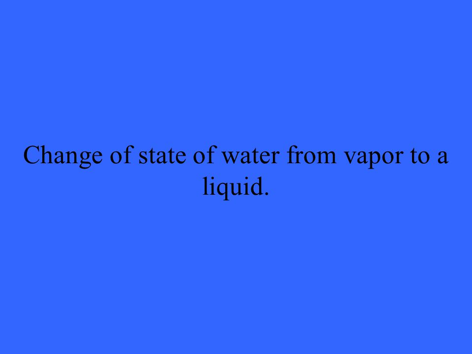 Change of state of water from vapor to a liquid.