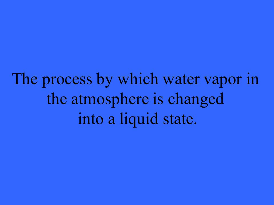 The process by which water vapor in the atmosphere is changed into a liquid state.