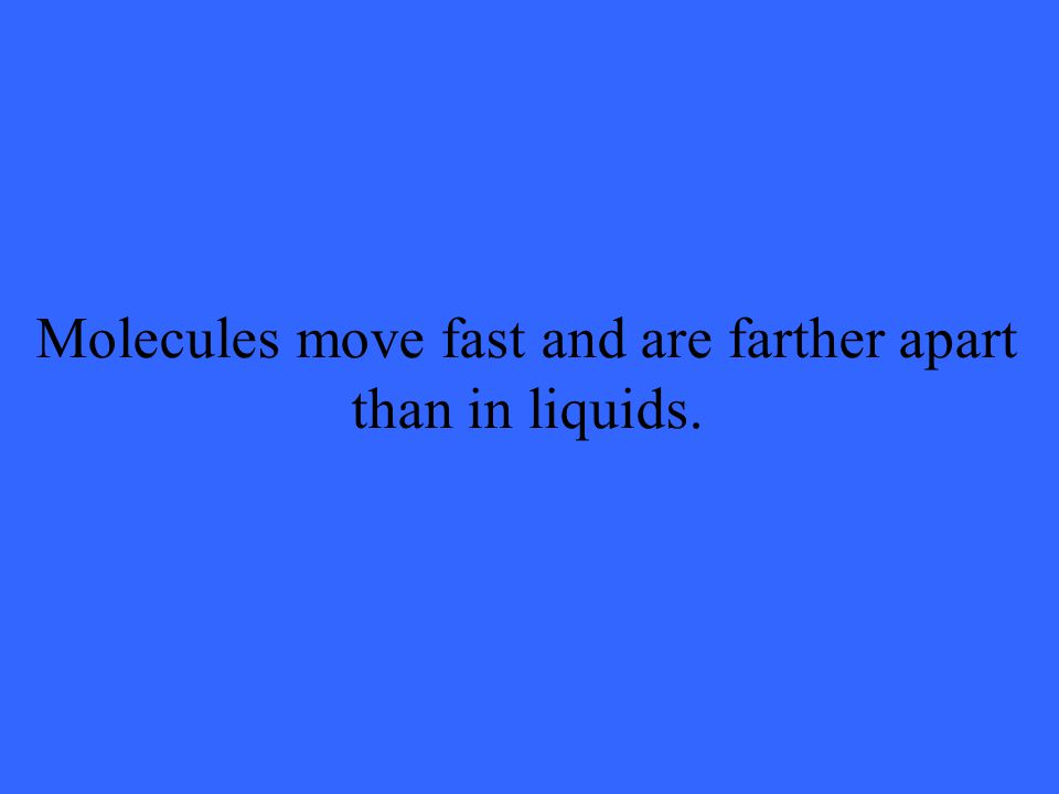 Molecules move fast and are farther apart than in liquids.