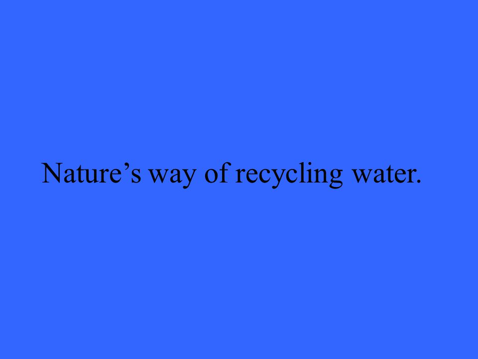 Nature's way of recycling water.