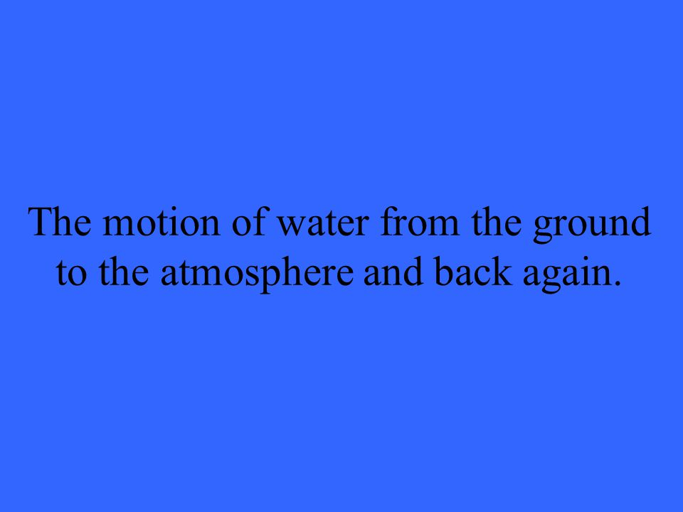 The motion of water from the ground to the atmosphere and back again.