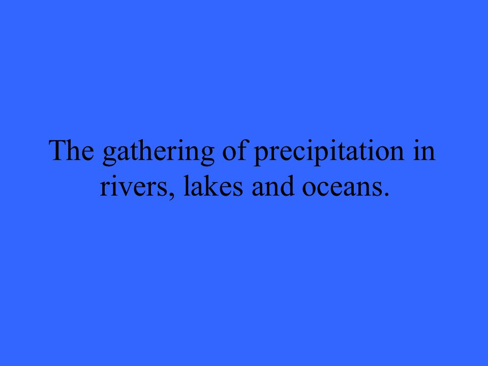 The gathering of precipitation in rivers, lakes and oceans.