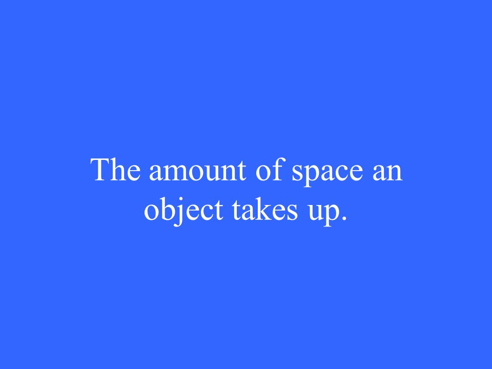 The amount of space an object takes up.