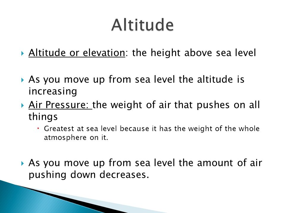  Altitude or elevation: the height above sea level  As you move up from sea level the altitude is increasing  Air Pressure: the weight of air that pushes on all things  Greatest at sea level because it has the weight of the whole atmosphere on it.