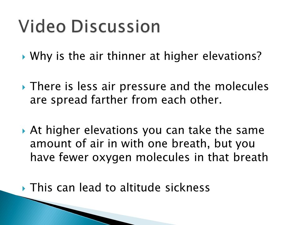  Why is the air thinner at higher elevations?  There is less air pressure and the molecules are spread farther from each other.  At higher elevatio