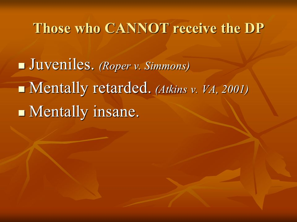 Those who CANNOT receive the DP Juveniles. (Roper v.