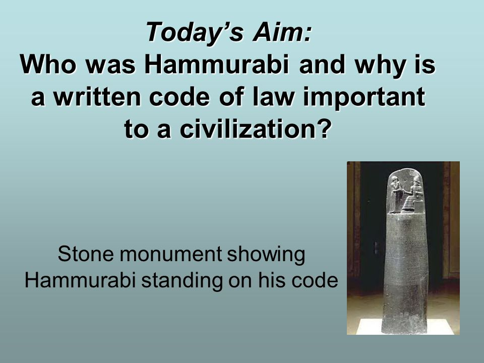 Today's Aim: Who was Hammurabi and why is a written code of law important to a civilization? Stone monument showing Hammurabi standing on his code