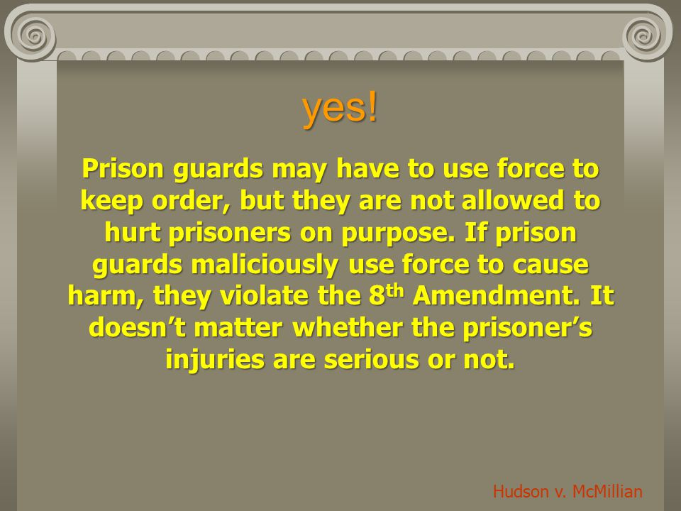 yes! Prison guards may have to use force to keep order, but they are not allowed to hurt prisoners on purpose. If prison guards maliciously use force