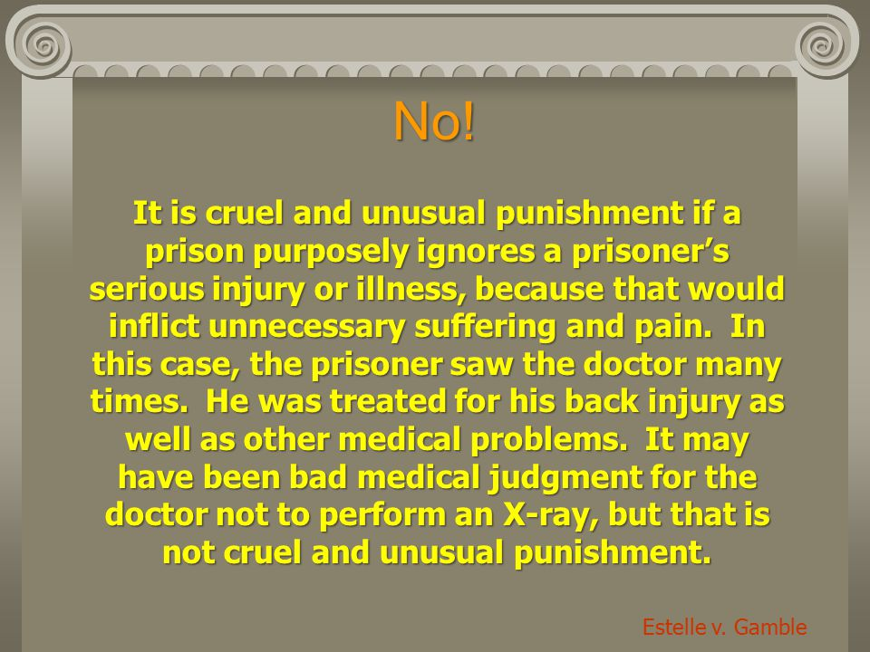 No! It is cruel and unusual punishment if a prison purposely ignores a prisoner's serious injury or illness, because that would inflict unnecessary su