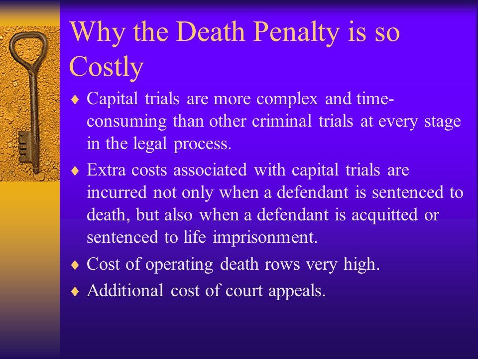 Why the Death Penalty is so Costly  Capital trials are more complex and time- consuming than other criminal trials at every stage in the legal process.