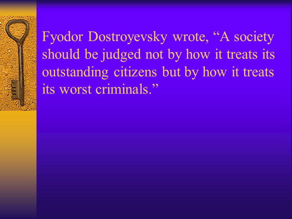 Fyodor Dostroyevsky wrote, A society should be judged not by how it treats its outstanding citizens but by how it treats its worst criminals.
